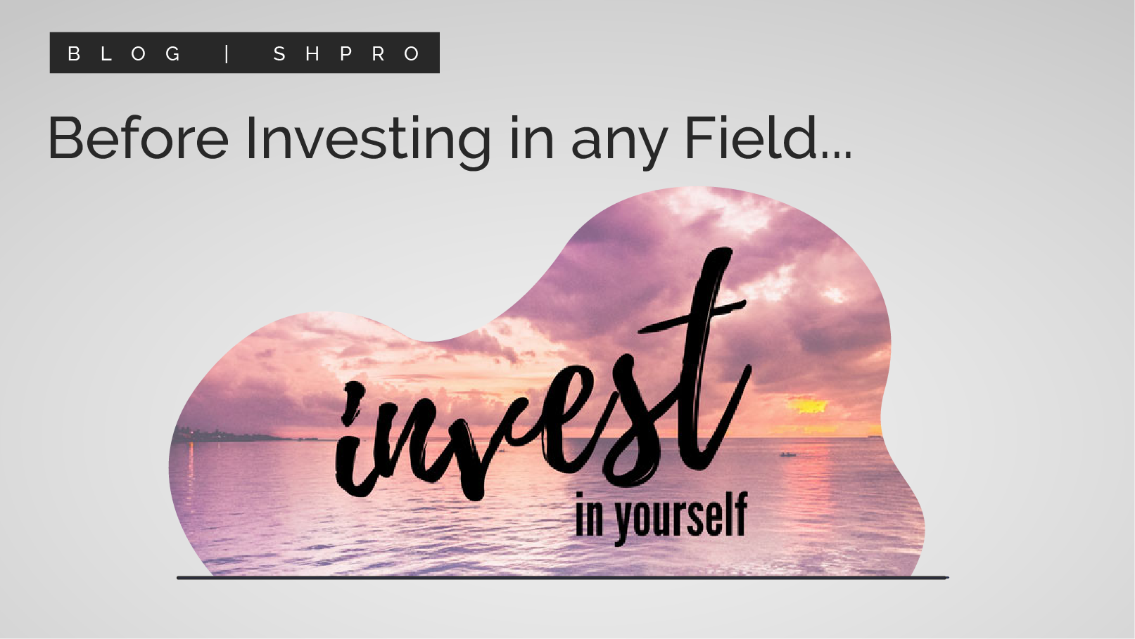 Before investing in any field! Why not invest in yourself….?
